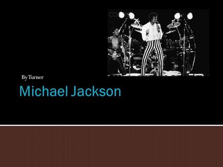 By Turner. MMichael Jackson was a very hit singer in the 80's and 90's. SSome of his hit songs are Thriller, Off the Walls, Dangerous. MMichael.