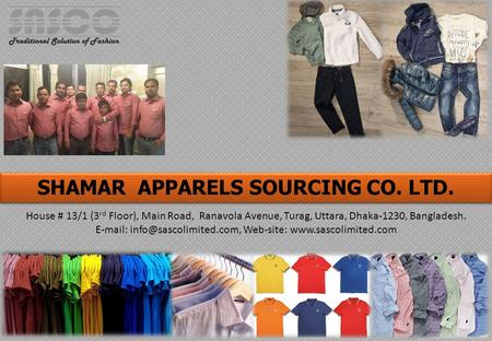 SHAMAR APPARELS SOURCING CO. LTD. House # 13/1 (3 rd Floor), Main Road, Ranavola Avenue, Turag, Uttara, Dhaka-1230, Bangladesh.