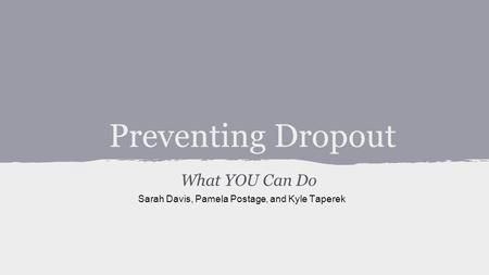 Preventing Dropout What YOU Can Do Sarah Davis, Pamela Postage, and Kyle Taperek.