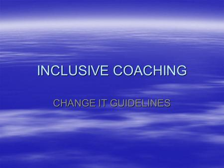 INCLUSIVE COACHING CHANGE IT GUIDELINES. AIM  Identifying and managing difference within a team environment  CHANGE IT – Tools had to modify coaching.