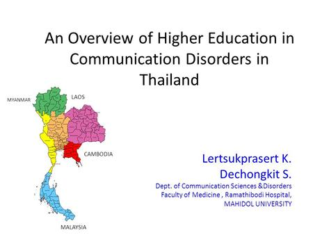 An Overview of Higher Education in Communication Disorders in Thailand Lertsukprasert K. Dechongkit S. Dept. of Communication Sciences &Disorders Faculty.