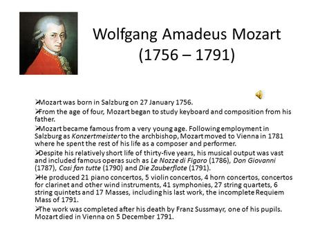 Wolfgang Amadeus Mozart (1756 – 1791)  Mozart was born in Salzburg on 27 January 1756.  From the age of four, Mozart began to study keyboard and composition.