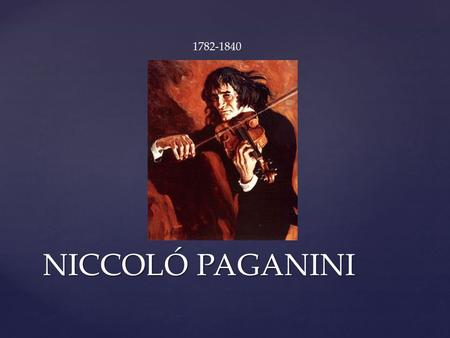 NICCOLÓ PAGANINI 1782-1840.  Born in Genoa, Italy.  One of six children.  His father taught violin and mandolin.  At 6 went to professional teachers.