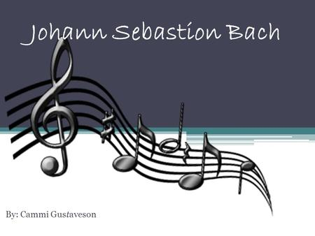 Johann Sebastion Bach By: Cammi Gustaveson Who is Bach??? Bach is a famous composer that contributed greatly towards the world and development of musical.