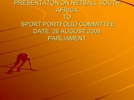 PRESENTATON ON NETBALL SOUTH AFRICA TO SPORT PORTFOLIO COMMITTEE DATE: 26 AUGUST 2008 PARLIAMENT.