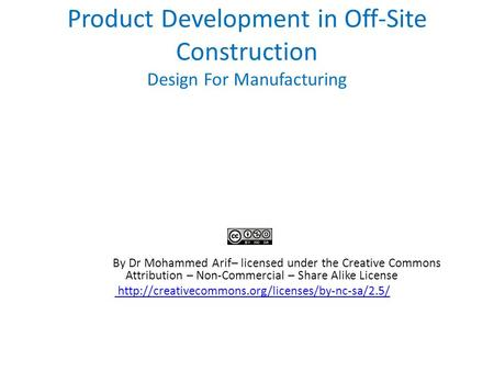 Product Development in Off-Site Construction Design For Manufacturing By Dr Mohammed Arif– licensed under the Creative Commons Attribution – Non-Commercial.