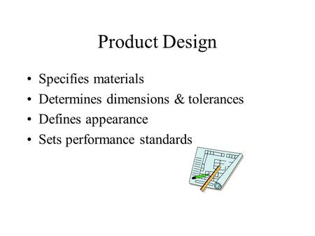 Product Design Specifies materials Determines dimensions & tolerances Defines appearance Sets performance standards.