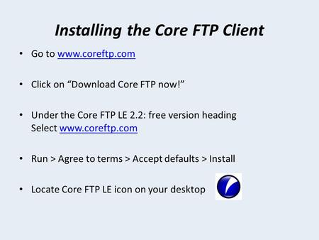 "Installing the Core FTP Client Go to www.coreftp.comwww.coreftp.com Click on ""Download Core FTP now!"" Under the Core FTP LE 2.2: free version heading Select."