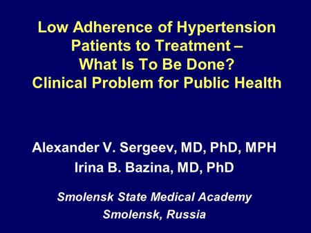 Low Adherence of Hypertension Patients to Treatment – What Is To Be Done? Clinical Problem for Public Health Alexander V. Sergeev, MD, PhD, MPH Irina B.