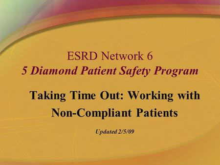 ESRD Network 6 5 Diamond Patient Safety Program Taking Time Out: Working with Non-Compliant Patients Updated 2/5/09.