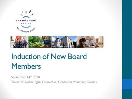 Induction of New Board Members September 14 th, 2010 Trainer: Caroline Egan, Carmichael Centre for Voluntary Groups.