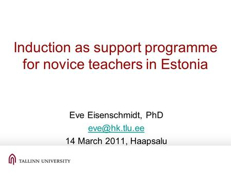 Induction as support programme for novice teachers in Estonia Eve Eisenschmidt, PhD 14 March 2011, Haapsalu.