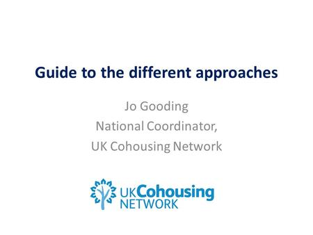 Guide to the different approaches Jo Gooding National Coordinator, UK Cohousing Network.