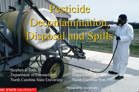 Pesticide Decontamination, Disposal and Spills Photograph by Tim McCabe. Stephen J. Toth, Jr.Wayne G. Buhler Department of EntomologyDepartment of Horticultural.