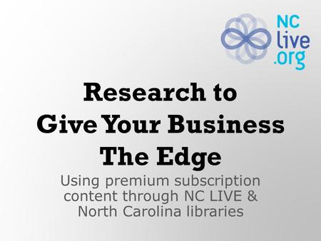 Using premium subscription content through NC LIVE & North Carolina libraries Research to Give Your Business The Edge.