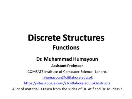 Discrete Structures Functions Dr. Muhammad Humayoun Assistant Professor COMSATS Institute of Computer Science, Lahore. https://sites.google.com/a/ciitlahore.edu.pk/dstruct/