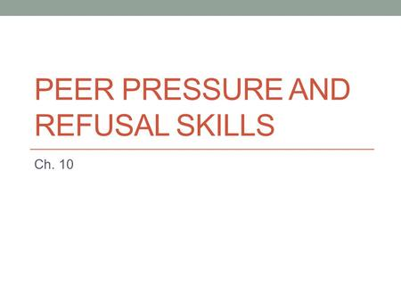 PEER PRESSURE AND REFUSAL SKILLS Ch. 10. Influences on Decisions Internal Pressures Come from within you External Pressures Media Family Peers Peer pressure—influence.