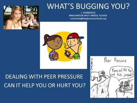WHAT'S BUGGING YOU? J. SUMMERLEE BINGHAMTON WEST MIDDLE SCHOOL DEALING WITH PEER PRESSURE CAN IT HELP YOU OR HURT YOU?