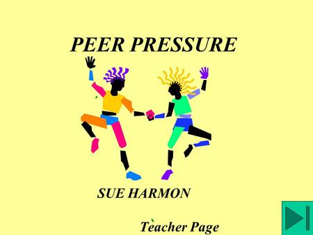 PEER PRESSURE SUE HARMON Teacher Page Relationships with peers can include both negative peer pressure and positive peer support. Let's look at each.