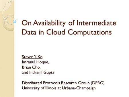 On Availability of Intermediate Data in Cloud Computations Steven Y. Ko, Imranul Hoque, Brian Cho, and Indranil Gupta Distributed Protocols Research Group.