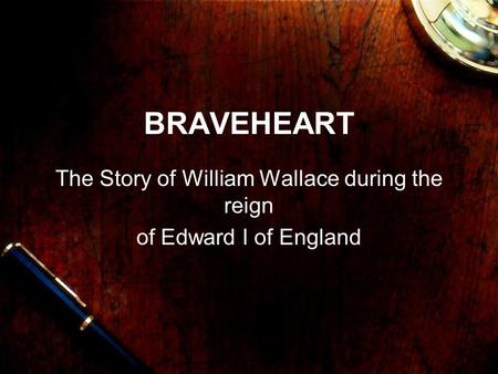 BRAVEHEART The Story of William Wallace during the reign of Edward I of England.