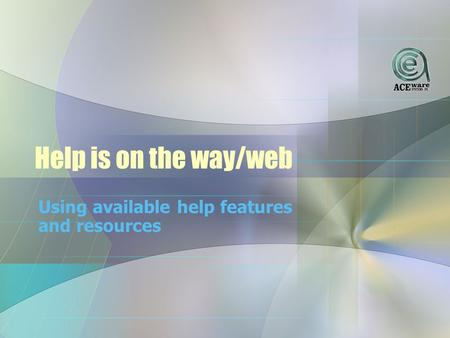 Help is on the way/web Using available help features and resources.