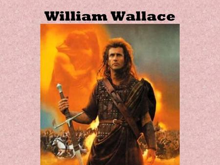 William Wallace. Early Life Fought villagers at Ayr. Imprisoned and nearly starved. When released, formed a gang and attacked English sympathizers.
