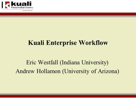 Kuali Enterprise Workflow Eric Westfall (Indiana University) Andrew Hollamon (University of Arizona)
