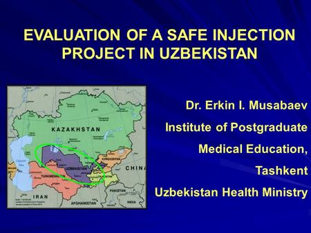 EVALUATION OF A SAFE INJECTION PROJECT IN UZBEKISTAN Dr. Erkin I. Musabaev Institute of Postgraduate Medical Education, Tashkent Uzbekistan Health Ministry.