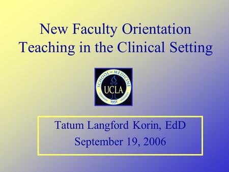New Faculty Orientation Teaching in the Clinical Setting Tatum Langford Korin, EdD September 19, 2006.