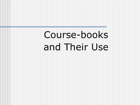 Course-books and Their Use. Coursebooks 1. Background to the design and use of coursebooks 2. Principles for using a coursebook 3. Classroom techniques.