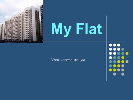 My Flat Урок –презентация. Read and translate the words : Flat – квартира Living room- жилая комната Dining room - столовая Bedroom - спальня Bathroom.