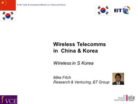 A UK Trade & Investment Mission to China and <strong>Korea</strong> Wireless Telecomms in China & <strong>Korea</strong> Wireless in S <strong>Korea</strong> Mike Fitch Research & Venturing, BT Group.