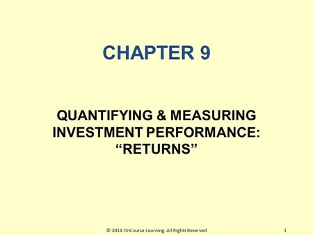"CHAPTER 9 QUANTIFYING & MEASURING INVESTMENT PERFORMANCE: ""RETURNS"" 1© 2014 OnCourse Learning. All Rights Reserved."