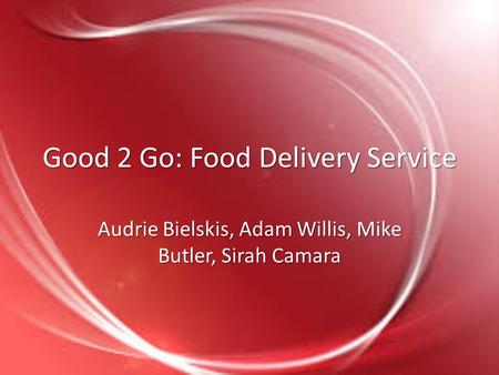 Good 2 Go: Food Delivery Service Audrie Bielskis, Adam Willis, Mike Butler, Sirah Camara.