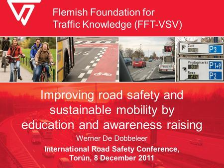 Improving road safety and sustainable mobility by education and awareness raising Werner De Dobbeleer International Road Safety Conference, Torún, 8 December.