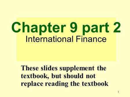 1 Chapter 9 part 2 International Finance These slides supplement the textbook, but should not replace reading the textbook.