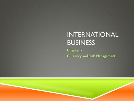 INTERNATIONAL BUSINESS Chapter 7 Currency and Risk Management.