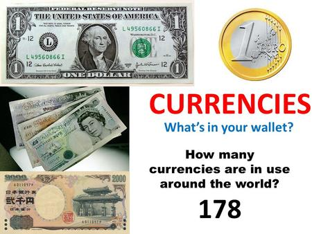 CURRENCIES What's in your wallet? How many currencies are in use around the world? 178.