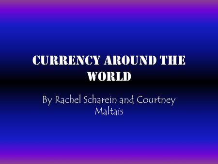 Currency Around the World By Rachel Scharein and Courtney Maltais.