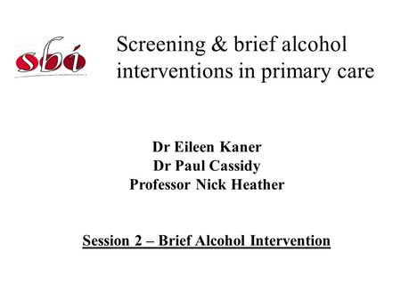 Screening & brief alcohol interventions in primary care Dr Eileen Kaner Dr Paul Cassidy Professor Nick Heather Session 2 – Brief Alcohol Intervention.