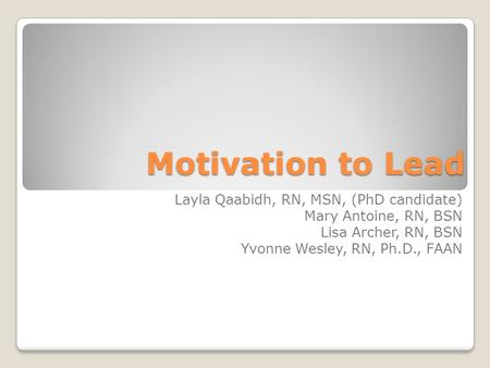 Motivation to Lead Layla Qaabidh, RN, MSN, (PhD candidate)