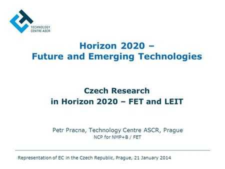 Horizon 2020 – Future and Emerging Technologies Czech Research in Horizon 2020 – FET and LEIT Petr Pracna, Technology Centre ASCR, Prague NCP for NMP+B.