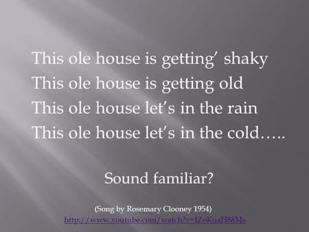 This ole house is getting' shaky This ole house is getting old This ole house let's in the rain This ole house let's in the cold….. Sound familiar? (Song.