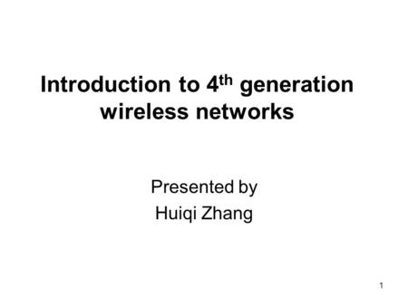 1 Introduction to 4 th generation wireless networks Presented by Huiqi Zhang.