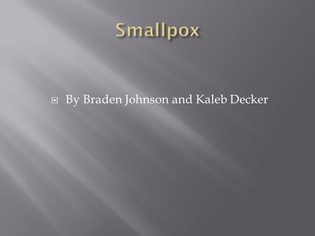  By Braden Johnson and Kaleb Decker.  Smallpox spreads easily from one person to another from saliva droplets. It may also be spread from bed sheets.