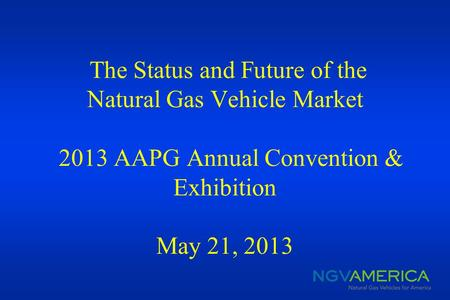 The Status and Future of the Natural Gas Vehicle Market 2013 AAPG Annual Convention & Exhibition May 21, 2013.
