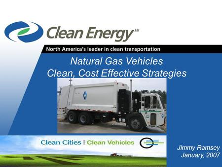 Cleanenergyfuels.com Natural Gas Vehicles Clean, Cost Effective Strategies Jimmy Ramsey January, 2007.