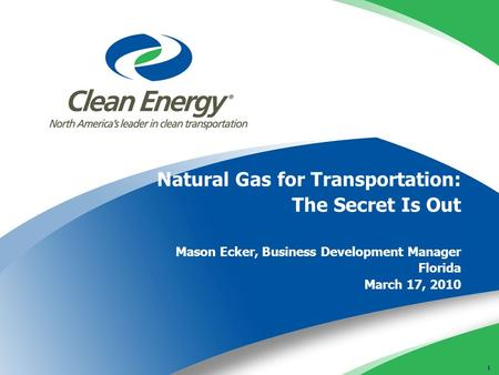 1 Natural Gas for Transportation: The Secret Is Out Mason Ecker, Business Development Manager Florida March 17, 2010.