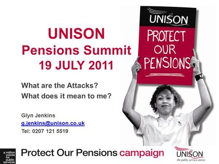 What are the Attacks? What does it mean to me? Glyn Jenkins Tel: 0207 121 5519 UNISON Pensions Summit 19 JULY 2011.